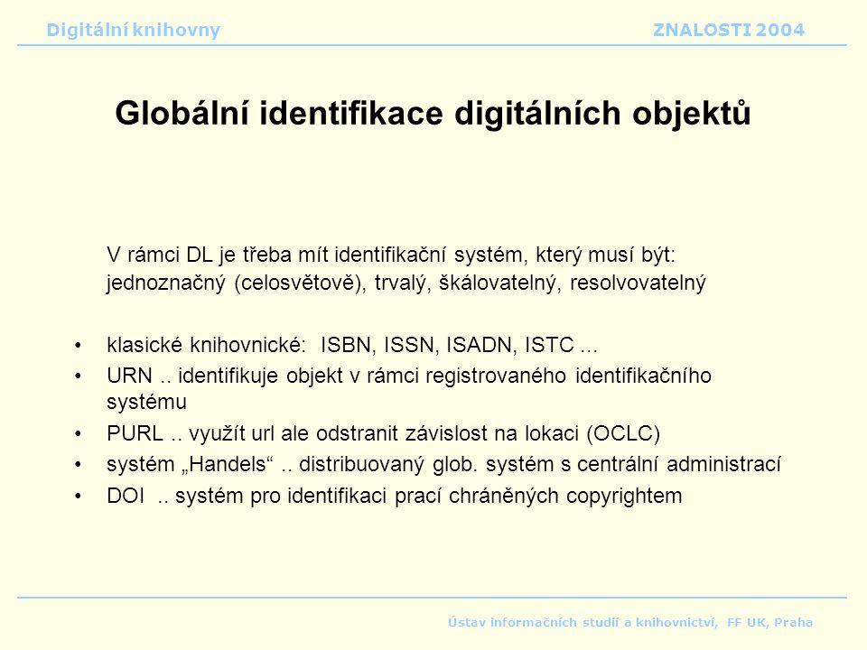 Digitální knihovnyZNALOSTI 2004 Ústav informačních studií a knihovnictví, FF UK, Praha Globální identifikace digitálních objektů V rámci DL je třeba mít identifikační systém, který musí být: jednoznačný (celosvětově), trvalý, škálovatelný, resolvovatelný klasické knihovnické: ISBN, ISSN, ISADN, ISTC...
