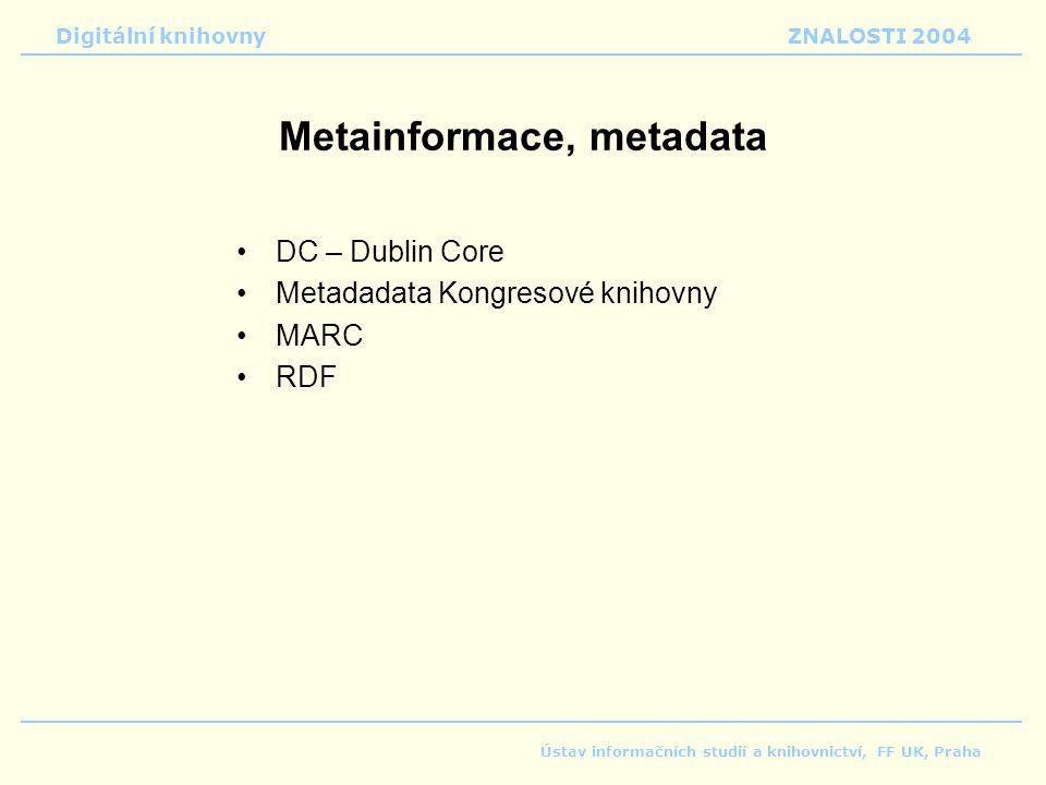 Digitální knihovnyZNALOSTI 2004 Ústav informačních studií a knihovnictví, FF UK, Praha Metainformace, metadata DC – Dublin Core Metadadata Kongresové knihovny MARC RDF