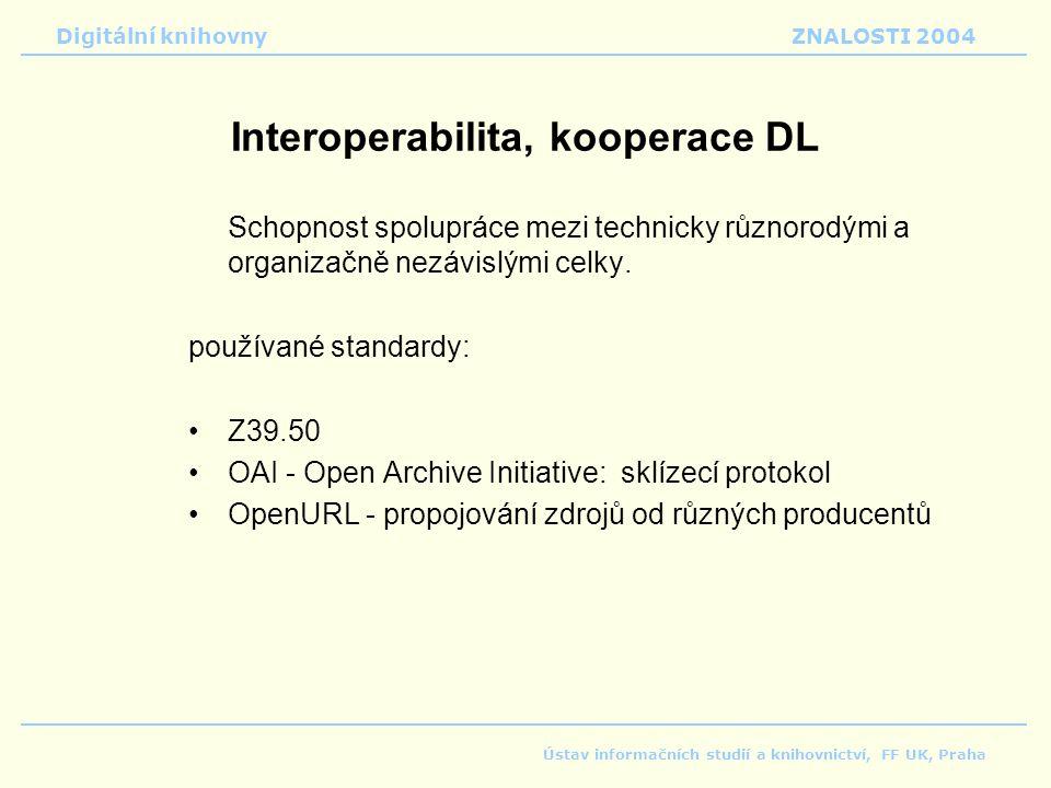 Digitální knihovnyZNALOSTI 2004 Ústav informačních studií a knihovnictví, FF UK, Praha Interoperabilita, kooperace DL Schopnost spolupráce mezi technicky různorodými a organizačně nezávislými celky.