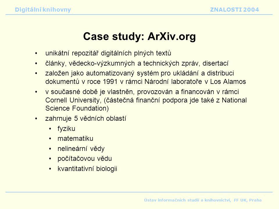 Digitální knihovnyZNALOSTI 2004 Ústav informačních studií a knihovnictví, FF UK, Praha Case study: ArXiv.org unikátní repozitář digitálních plných textů články, vědecko-výzkumných a technických zpráv, disertací založen jako automatizovaný systém pro ukládání a distribuci dokumentů v roce 1991 v rámci Národní laboratoře v Los Alamos v současné době je vlastněn, provozován a financován v rámci Cornell University, (částečná finanční podpora jde také z National Science Foundation) zahrnuje 5 vědních oblastí fyziku matematiku nelineární vědy počítačovou vědu kvantitativní biologii
