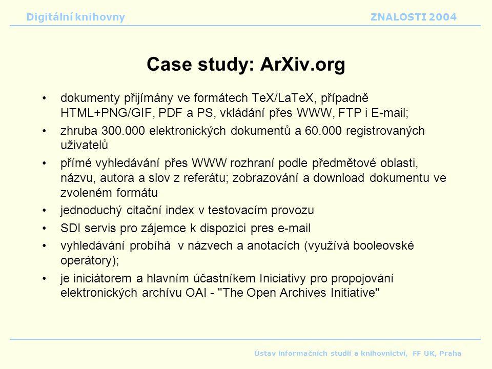 Digitální knihovnyZNALOSTI 2004 Ústav informačních studií a knihovnictví, FF UK, Praha Case study: ArXiv.org dokumenty přijímány ve formátech TeX/LaTeX, případně HTML+PNG/GIF, PDF a PS, vkládání přes WWW, FTP i E-mail; zhruba 300.000 elektronických dokumentů a 60.000 registrovaných uživatelů přímé vyhledávání přes WWW rozhraní podle předmětové oblasti, názvu, autora a slov z referátu; zobrazování a download dokumentu ve zvoleném formátu jednoduchý citační index v testovacím provozu SDI servis pro zájemce k dispozici pres e-mail vyhledávání probíhá v názvech a anotacích (využívá booleovské operátory); je iniciátorem a hlavním účastníkem Iniciativy pro propojování elektronických archívu OAI - The Open Archives Initiative
