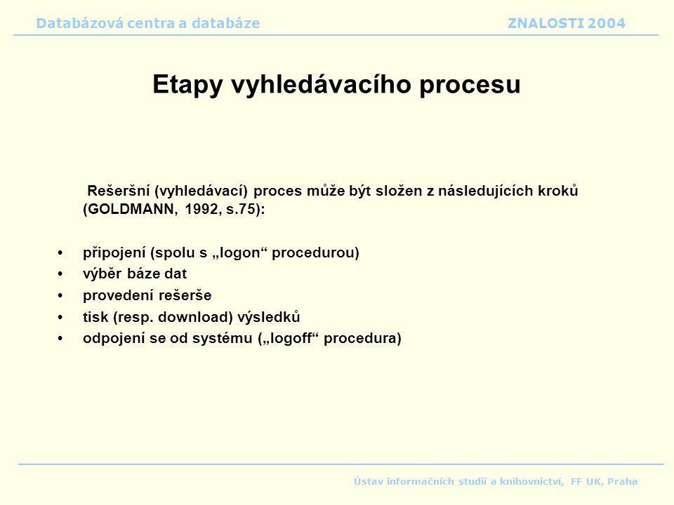 """Databázová centra a databáze ZNALOSTI 2004 Ústav informačních studií a knihovnictví, FF UK, Praha Etapy vyhledávacího procesu Rešeršní (vyhledávací) proces může být složen z následujících kroků (GOLDMANN, 1992, s.75): připojení (spolu s """"logon procedurou) výběr báze dat provedení rešerše tisk (resp."""