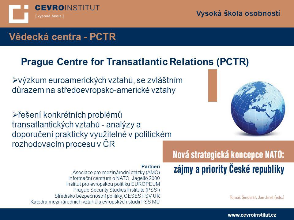 Vysoká škola osobností www.cevroinstitut.cz Vědecká centra - PCTR Prague Centre for Transatlantic Relations (PCTR)  výzkum euroamerických vztahů, se zvláštním důrazem na středoevropsko-americké vztahy  řešení konkrétních problémů transatlantických vztahů - analýzy a doporučení prakticky využitelné v politickém rozhodovacím procesu v ČR Partneři Asociace pro mezinárodní otázky (AMO) Informační centrum o NATO, Jagello 2000 Institut pro evropskou politiku EUROPEUM Prague Security Studies Institute (PSSI) Středisko bezpečnostní politiky, CESES FSV UK Katedra mezinárodních vztahů a evropských studií FSS MU