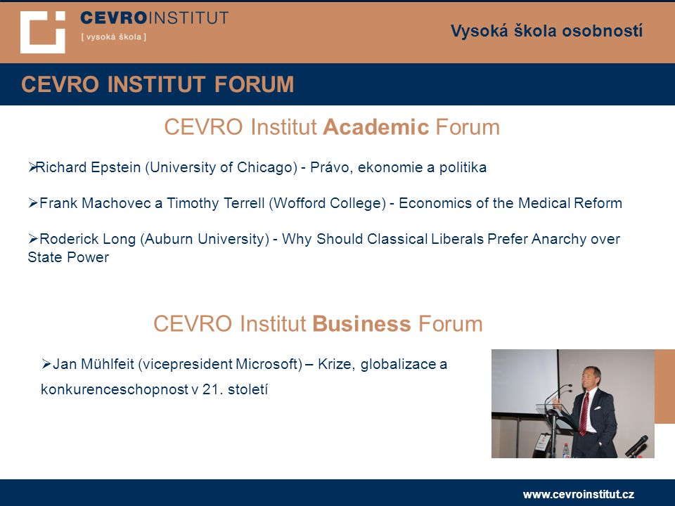 Vysoká škola osobností www.cevroinstitut.cz CEVRO INSTITUT FORUM CEVRO Institut Academic Forum  Richard Epstein (University of Chicago) - Právo, ekonomie a politika  Frank Machovec a Timothy Terrell (Wofford College) - Economics of the Medical Reform  Roderick Long (Auburn University) - Why Should Classical Liberals Prefer Anarchy over State Power CEVRO Institut Business Forum  Jan Mühlfeit (vicepresident Microsoft) – Krize, globalizace a konkurenceschopnost v 21.