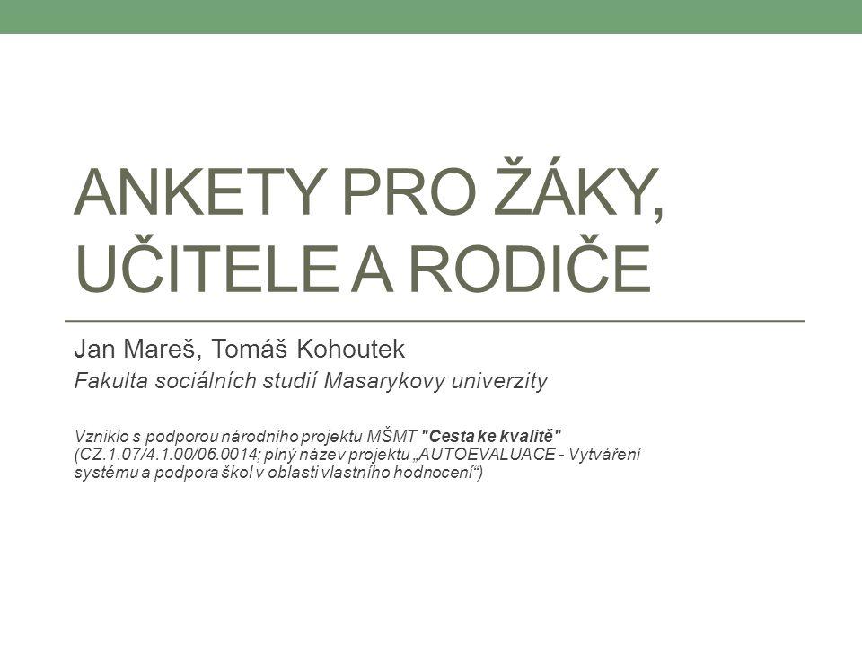ANKETY PRO ŽÁKY, UČITELE A RODIČE Jan Mareš, Tomáš Kohoutek Fakulta sociálních studií Masarykovy univerzity Vzniklo s podporou národního projektu MŠMT
