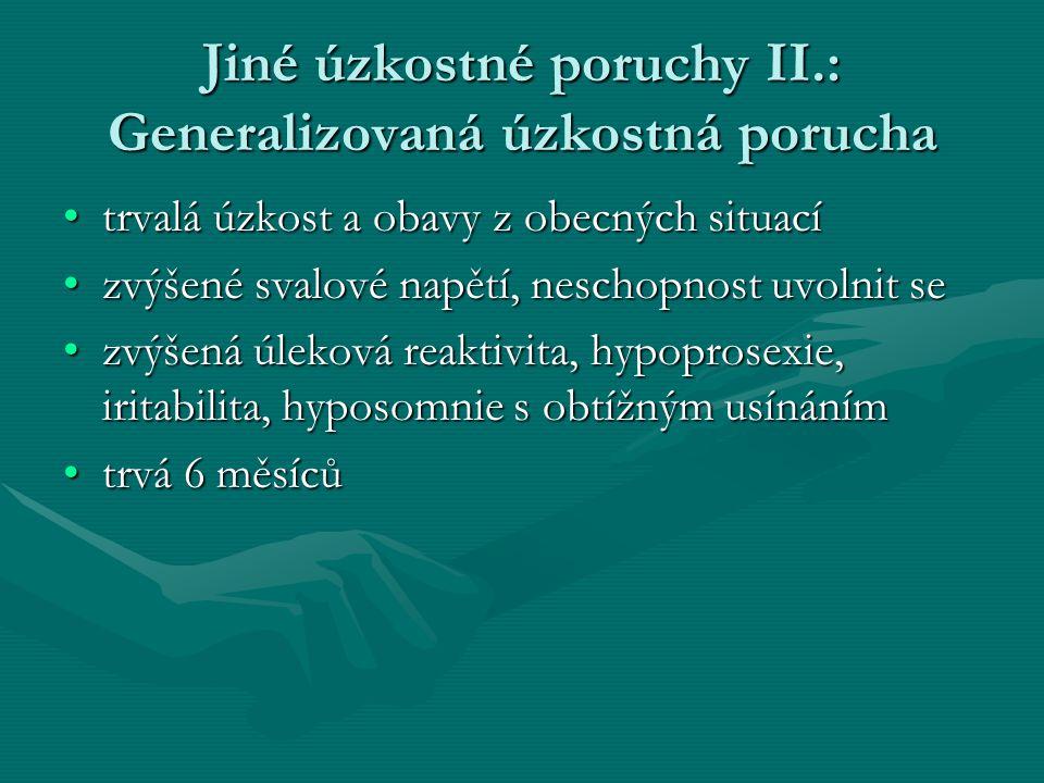 Jiné úzkostné poruchy II.: Generalizovaná úzkostná porucha trvalá úzkost a obavy z obecných situacítrvalá úzkost a obavy z obecných situací zvýšené svalové napětí, neschopnost uvolnit sezvýšené svalové napětí, neschopnost uvolnit se zvýšená úleková reaktivita, hypoprosexie, iritabilita, hyposomnie s obtížným usínánímzvýšená úleková reaktivita, hypoprosexie, iritabilita, hyposomnie s obtížným usínáním trvá 6 měsícůtrvá 6 měsíců
