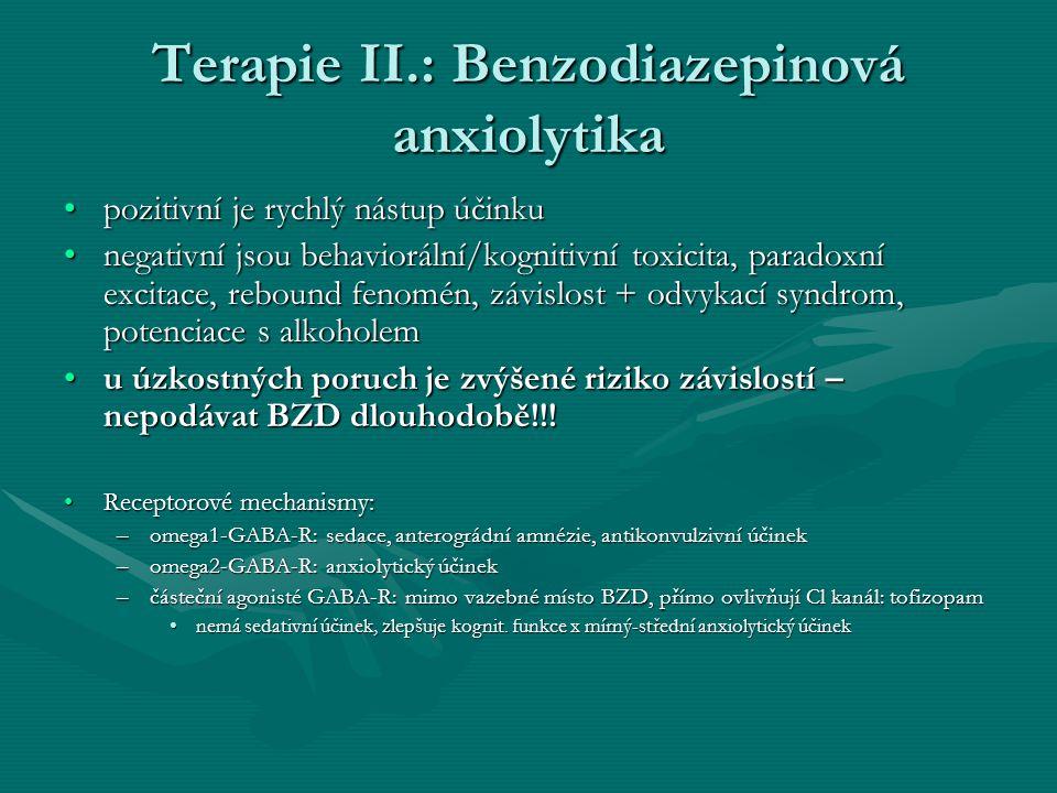 Terapie II.: Benzodiazepinová anxiolytika pozitivní je rychlý nástup účinkupozitivní je rychlý nástup účinku negativní jsou behaviorální/kognitivní toxicita, paradoxní excitace, rebound fenomén, závislost + odvykací syndrom, potenciace s alkoholemnegativní jsou behaviorální/kognitivní toxicita, paradoxní excitace, rebound fenomén, závislost + odvykací syndrom, potenciace s alkoholem u úzkostných poruch je zvýšené riziko závislostí – nepodávat BZD dlouhodobě!!!u úzkostných poruch je zvýšené riziko závislostí – nepodávat BZD dlouhodobě!!.