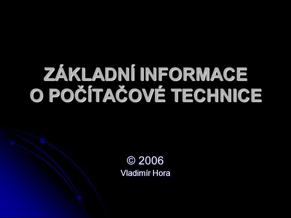 ZÁKLADNÍ INFORMACE O POČÍTAČOVÉ TECHNICE © 2006 Vladimír Hora
