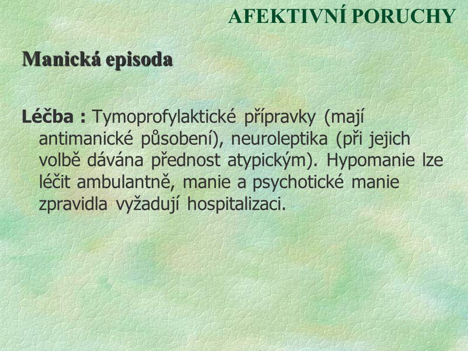 AFEKTIVNÍ PORUCHY Manická episoda Léčba : Tymoprofylaktické přípravky (mají antimanické působení), neuroleptika (při jejich volbě dávána přednost atyp