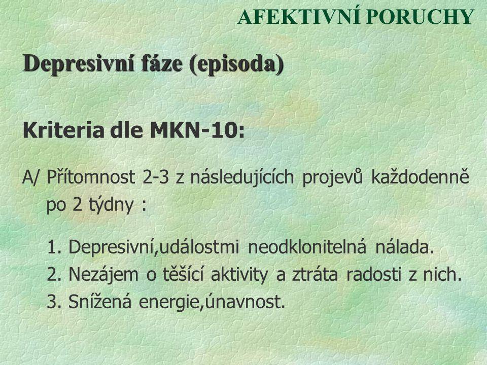 AFEKTIVNÍ PORUCHY Depresivní fáze (episoda) Kriteria dle MKN-10: A/ Přítomnost 2-3 z následujících projevů každodenně po 2 týdny : 1. Depresivní,událo