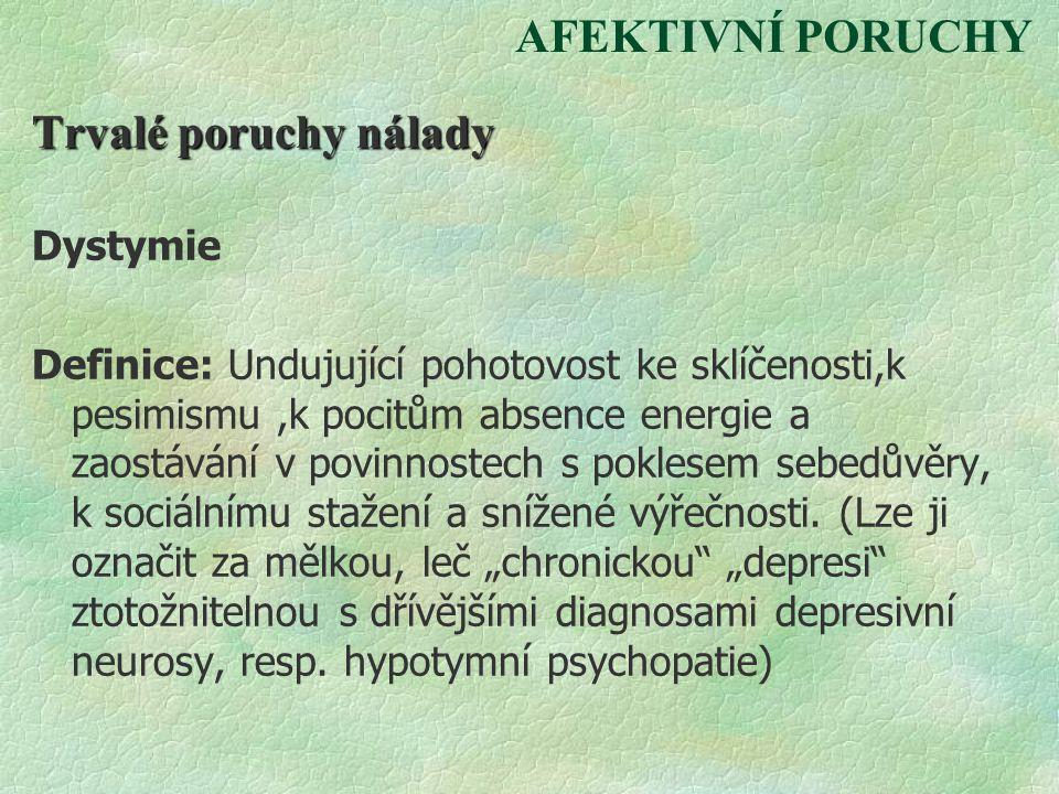 AFEKTIVNÍ PORUCHY Trvalé poruchy nálady Dystymie Definice: Undujující pohotovost ke sklíčenosti,k pesimismu,k pocitům absence energie a zaostávání v p