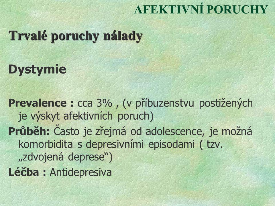 AFEKTIVNÍ PORUCHY Trvalé poruchy nálady Dystymie Prevalence : cca 3%, (v příbuzenstvu postižených je výskyt afektivních poruch) Průběh: Často je zřejm
