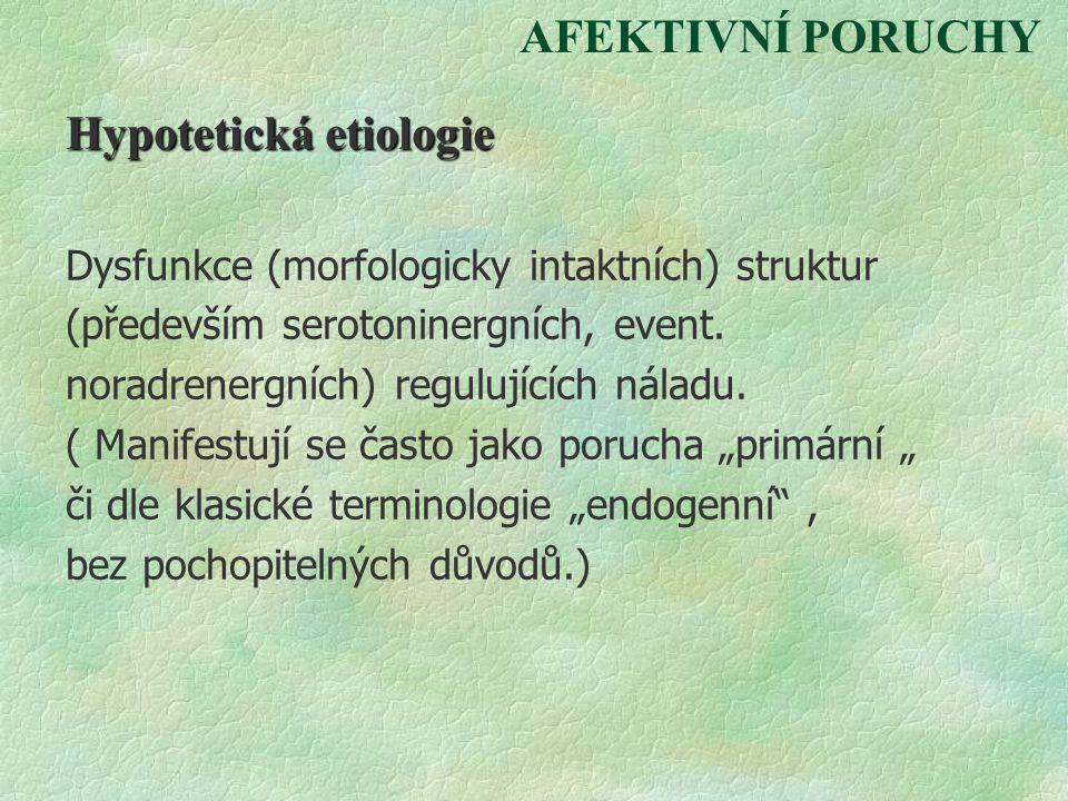 AFEKTIVNÍ PORUCHY Hypotetická etiologie Dysfunkce (morfologicky intaktních) struktur (především serotoninergních, event. noradrenergních) regulujících