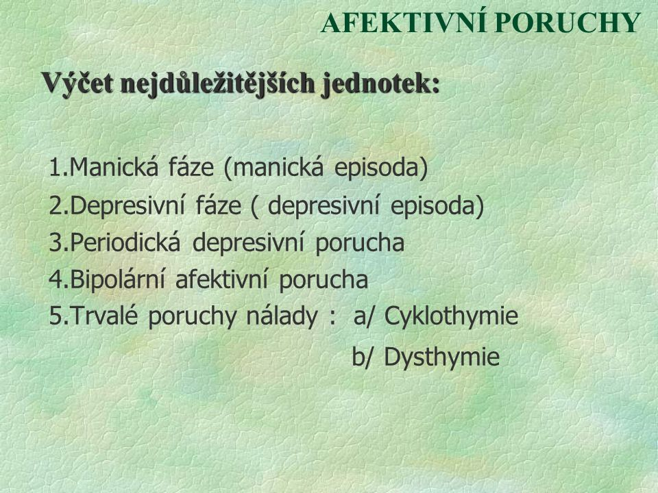 AFEKTIVNÍ PORUCHY Výčet nejdůležitějších jednotek: 1.Manická fáze (manická episoda) 2.Depresivní fáze ( depresivní episoda) 3.Periodická depresivní po