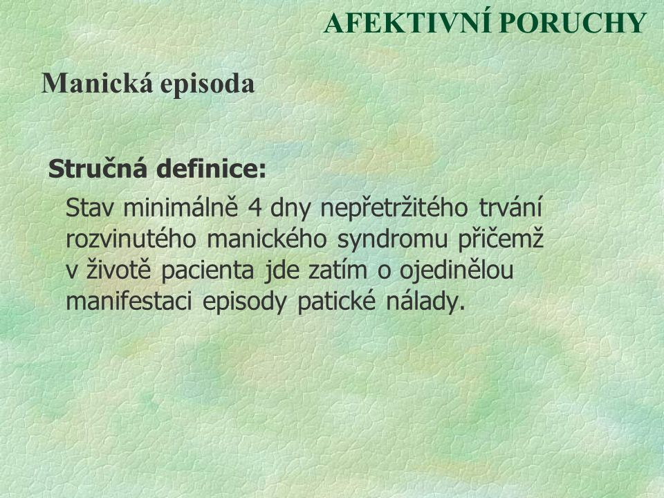 AFEKTIVNÍ PORUCHY Manická episoda Stručná definice: Stav minimálně 4 dny nepřetržitého trvání rozvinutého manického syndromu přičemž v životě pacienta