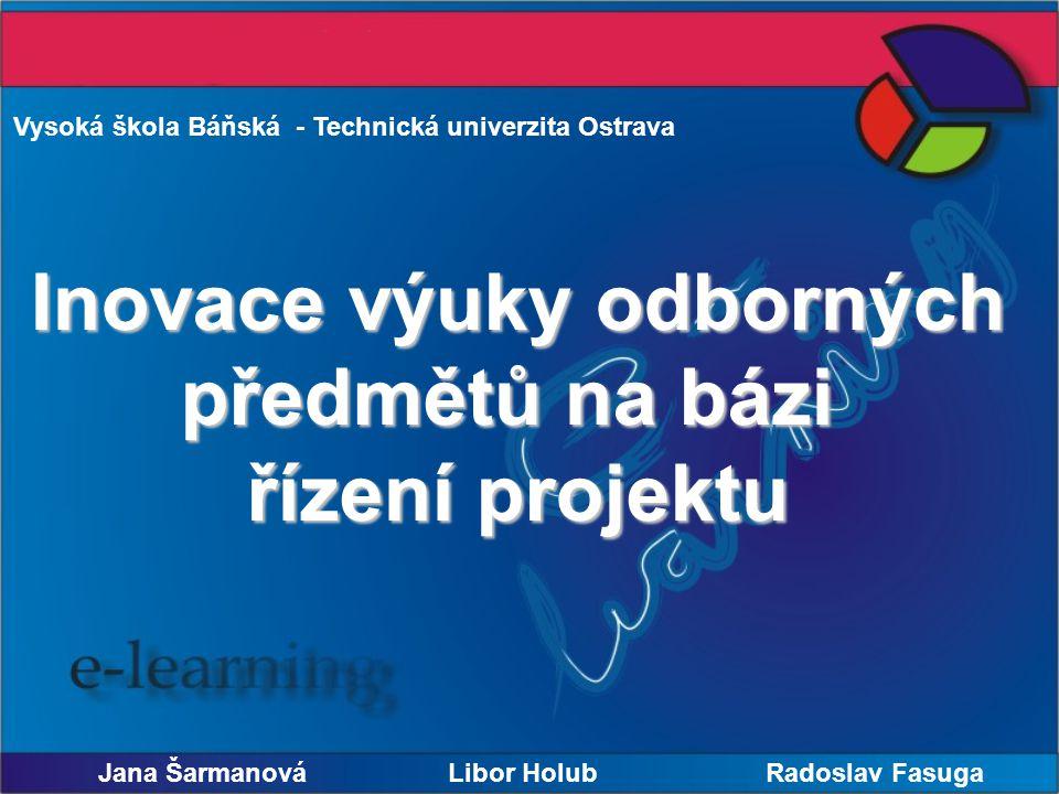 Vysoká škola Báňská - Technická univerzita Ostrava Inovace výuky odborných předmětů na bázi řízení projektu Jana Šarmanová Libor Holub Radoslav Fasuga