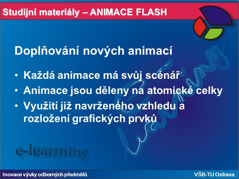 Studijní materiály – ANIMACE FLASH Inovace výuky odborných předmětů VŠB-TU Ostrava Doplňování nových animací Každá animace má svůj scénář Animace jsou děleny na atomické celky Využití již navrženého vzhledu a rozložení grafických prvků
