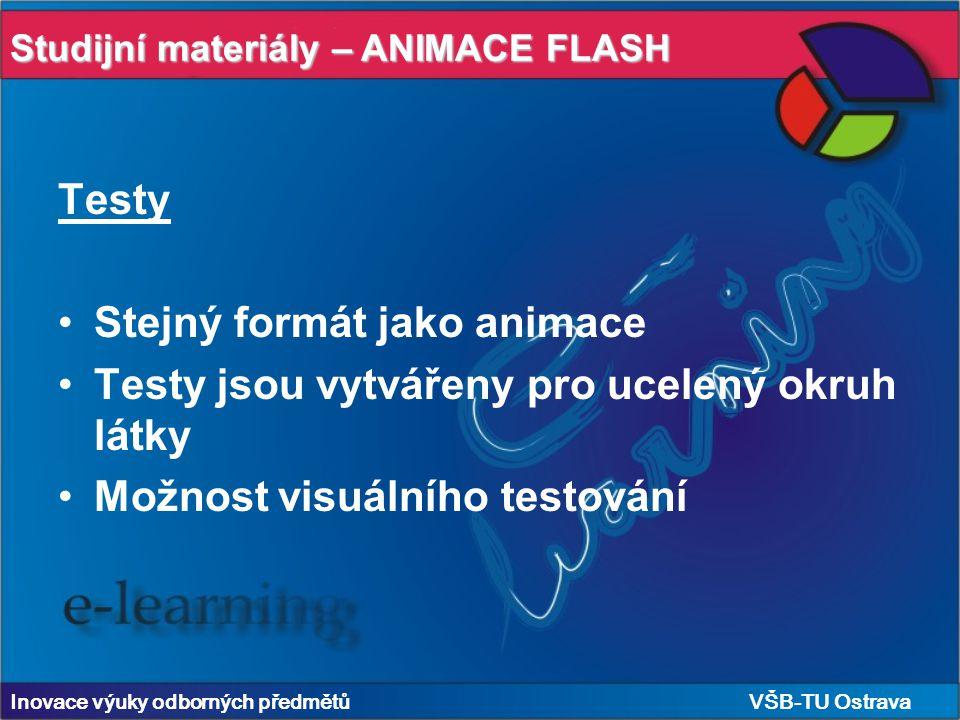 Studijní materiály – ANIMACE FLASH Inovace výuky odborných předmětů VŠB-TU Ostrava Testy Stejný formát jako animace Testy jsou vytvářeny pro ucelený okruh látky Možnost visuálního testování