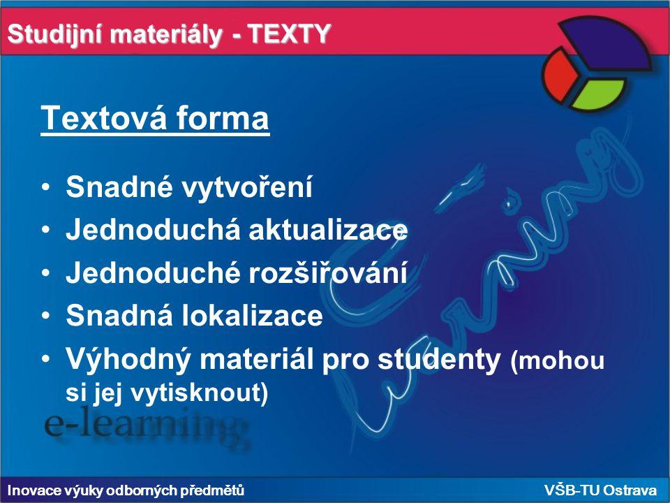 Studijní materiály - TEXTY Inovace výuky odborných předmětů VŠB-TU Ostrava Textová forma Snadné vytvoření Jednoduchá aktualizace Jednoduché rozšiřování Snadná lokalizace Výhodný materiál pro studenty (mohou si jej vytisknout)