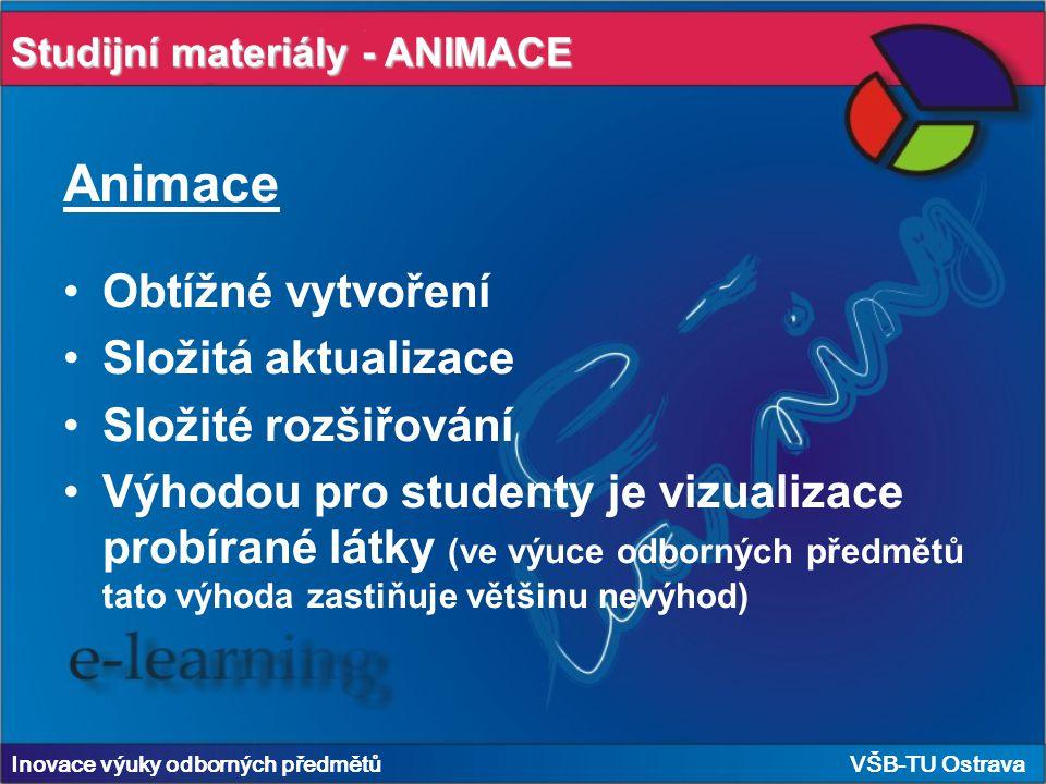Inovace výuky odborných předmětů VŠB-TU Ostrava Animace Obtížné vytvoření Složitá aktualizace Složité rozšiřování Výhodou pro studenty je vizualizace probírané látky (ve výuce odborných předmětů tato výhoda zastiňuje většinu nevýhod) Studijní materiály - ANIMACE