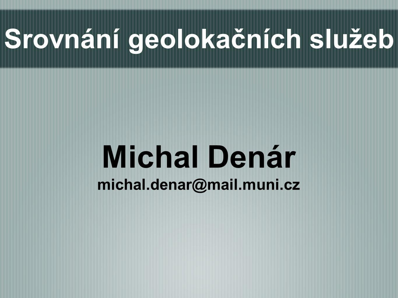 Srovnání geolokačních služeb Michal Denár michal.denar@mail.muni.cz