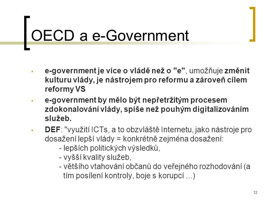 12 OECD a e-Government e-government je více o vládě než o e , umožňuje změnit kulturu vlády, je nástrojem pro reformu a zároveň cílem reformy VS e-government by mělo být nepřetržitým procesem zdokonalování vlády, spíše než pouhým digitalizováním služeb.