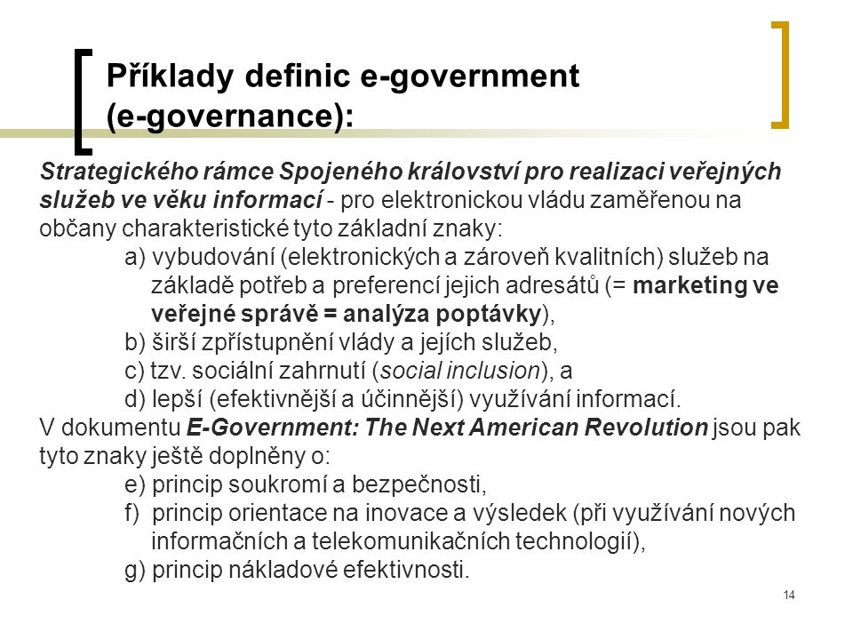 14 Příklady definic e-government (e-governance): Strategického rámce Spojeného království pro realizaci veřejných služeb ve věku informací - pro elektronickou vládu zaměřenou na občany charakteristické tyto základní znaky: a) vybudování (elektronických a zároveň kvalitních) služeb na základě potřeb a preferencí jejich adresátů (= marketing ve veřejné správě = analýza poptávky), b) širší zpřístupnění vlády a jejích služeb, c) tzv.