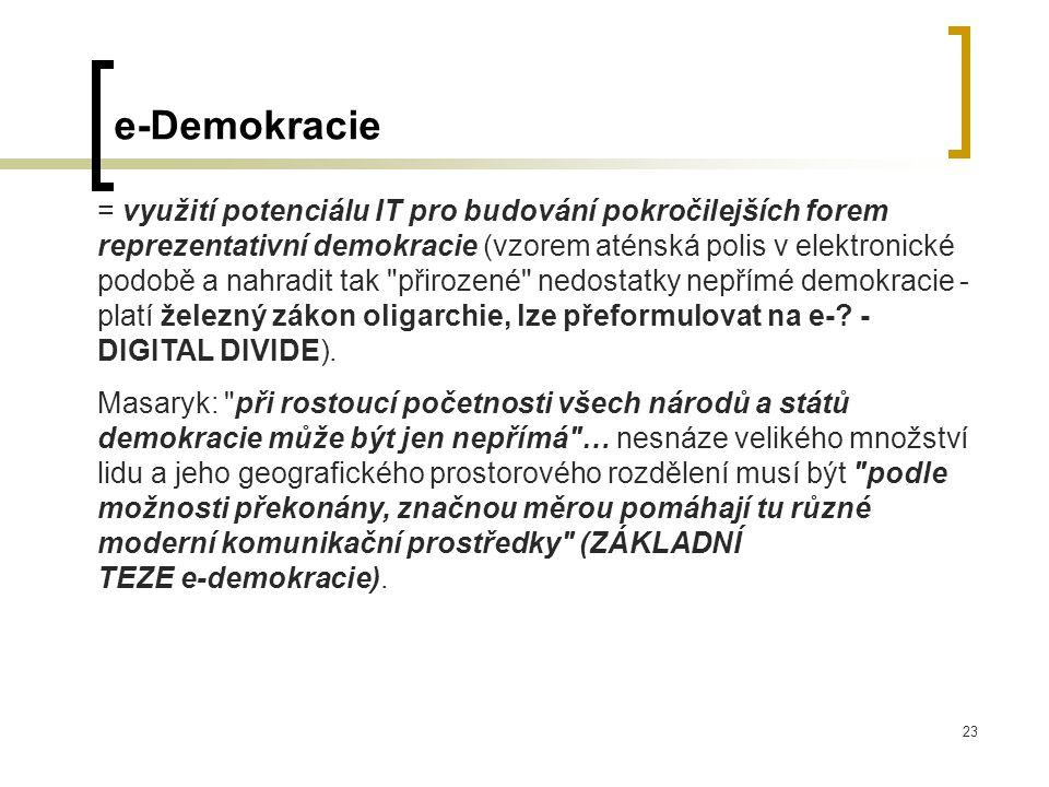 23 e-Demokracie = využití potenciálu IT pro budování pokročilejších forem reprezentativní demokracie (vzorem aténská polis v elektronické podobě a nahradit tak přirozené nedostatky nepřímé demokracie - platí železný zákon oligarchie, lze přeformulovat na e-.