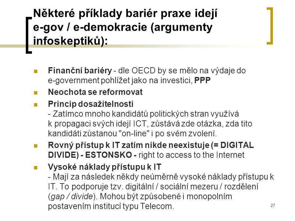 27 Některé příklady bariér praxe idejí e-gov / e-demokracie (argumenty infoskeptiků): Finanční bariéry - dle OECD by se mělo na výdaje do e-government pohlížet jako na investici, PPP Neochota se reformovat Princip dosažitelnosti - Zatímco mnoho kandidátů politických stran využívá k propagaci svých idejí ICT, zůstává zde otázka, zda tito kandidáti zůstanou on-line i po svém zvolení.