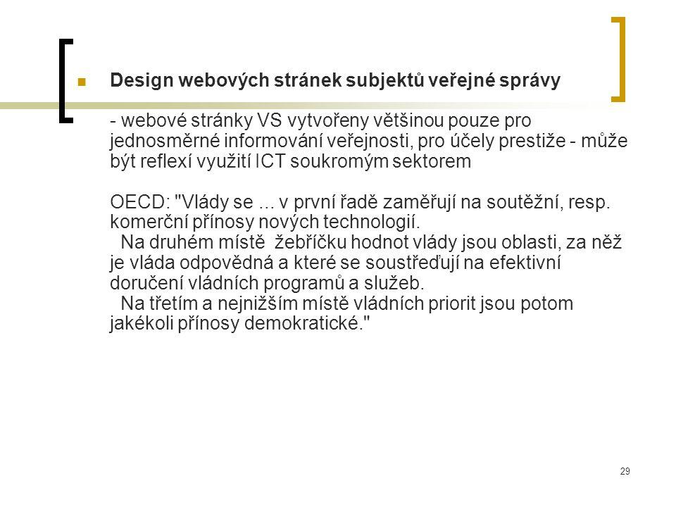 29 Design webových stránek subjektů veřejné správy - webové stránky VS vytvořeny většinou pouze pro jednosměrné informování veřejnosti, pro účely prestiže - může být reflexí využití ICT soukromým sektorem OECD: Vlády se...