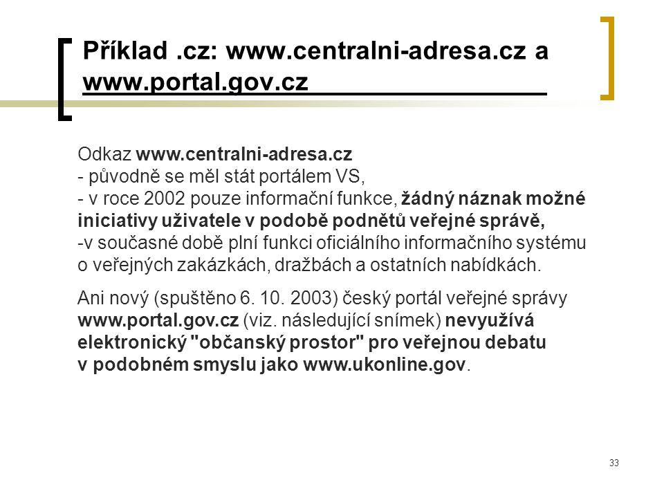 33 Příklad.cz: www.centralni-adresa.cz a www.portal.gov.cz Odkaz www.centralni-adresa.cz - původně se měl stát portálem VS, - v roce 2002 pouze informační funkce, žádný náznak možné iniciativy uživatele v podobě podnětů veřejné správě, -v současné době plní funkci oficiálního informačního systému o veřejných zakázkách, dražbách a ostatních nabídkách.