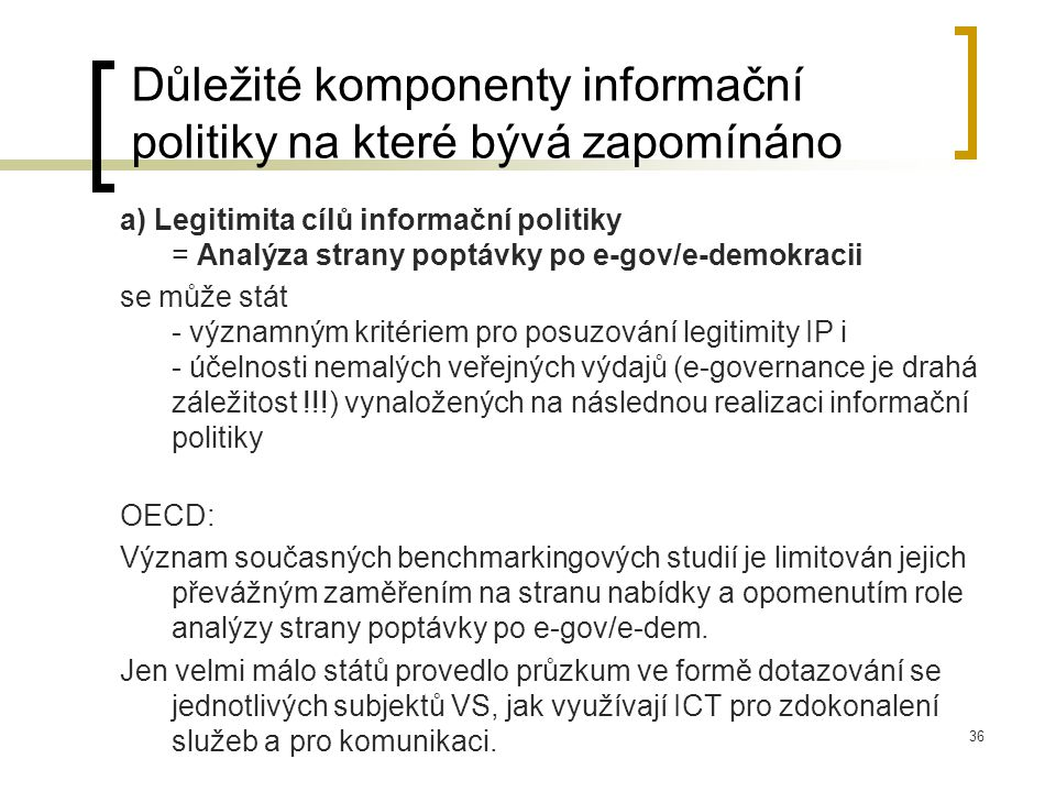 36 Důležité komponenty informační politiky na které bývá zapomínáno a) Legitimita cílů informační politiky = Analýza strany poptávky po e-gov/e-demokracii se může stát - významným kritériem pro posuzování legitimity IP i - účelnosti nemalých veřejných výdajů (e-governance je drahá záležitost !!!) vynaložených na následnou realizaci informační politiky OECD: Význam současných benchmarkingových studií je limitován jejich převážným zaměřením na stranu nabídky a opomenutím role analýzy strany poptávky po e-gov/e-dem.