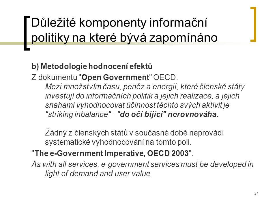 37 Důležité komponenty informační politiky na které bývá zapomínáno b) Metodologie hodnocení efektů Z dokumentu Open Government OECD: Mezi množstvím času, peněz a energií, které členské státy investují do informačních politik a jejich realizace, a jejich snahami vyhodnocovat účinnost těchto svých aktivit je striking inbalance - do očí bijící nerovnováha.