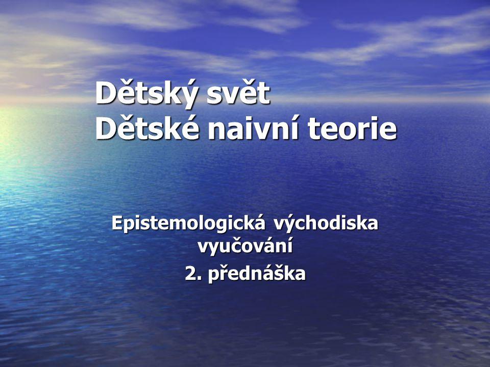 Dětský svět Dětské naivní teorie Epistemologická východiska vyučování 2. přednáška