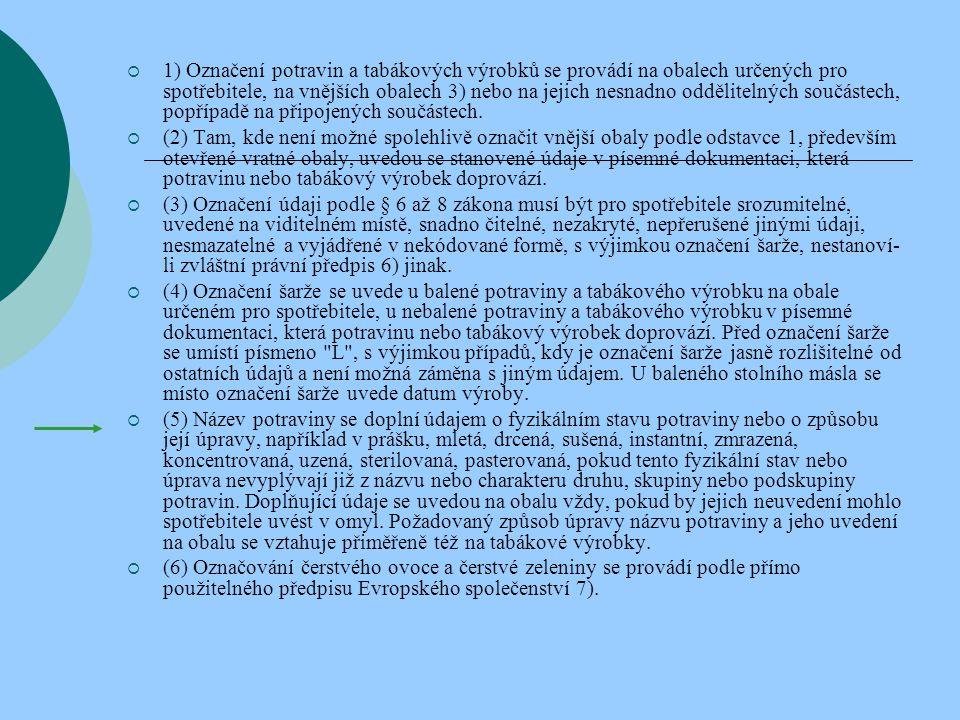  Na obalu určeném pro spotřebitele a na vnějším obalu, na jeho nesnadno oddělitelných součástech, na připojených součástech a v písemné dokumentaci, která potravinu doprovází, se neuvádějí údaje, že  a) potravina je zdrojem všech životně nezbytných živin, nejde-li o potraviny, u nichž je tato vlastnost stanovena ve zvláštním právním předpise 8) nebo potvrzena příslušným správním orgánem,  b) běžné potraviny nedodají potřebné množství živin, které obsahuje nabízená potravina,  c) potravina má zvýšenou nebo zvláštní nutriční hodnotu v důsledku přídavku přídatných látek nebo potravních doplňků, bez provedeného nutričního hodnocení,  d) potravina má zvláštní vlastnosti, přestože tyto vlastnosti vykazují všechny srovnatelné potraviny,  e) potravina je vhodná k prevenci, zmírnění nebo léčení zdravotní poruchy nebo k lékařským účelům, pokud nestanoví zvláštní právní předpis 8) jinak,  f) charakter nebo původ potraviny je domácí , čerstvý , živý , čistý , přírodní , pravý nebo racionální , pokud toto označení výrobku není součástí názvu druhu, skupiny nebo podskupiny uvedené u jednotlivých druhů potravin ve zvláštních právních předpisech9),  g) potravina je určena pro zvláštní výživu nebo je dietní, popřípadě dietetická, pokud by to neodpovídalo požadavku zvláštního právního předpisu8),  h) potravina byla vyrobena podle náboženských nebo rituálních předpisů, bez doložení příslušnými náboženskými autoritami.