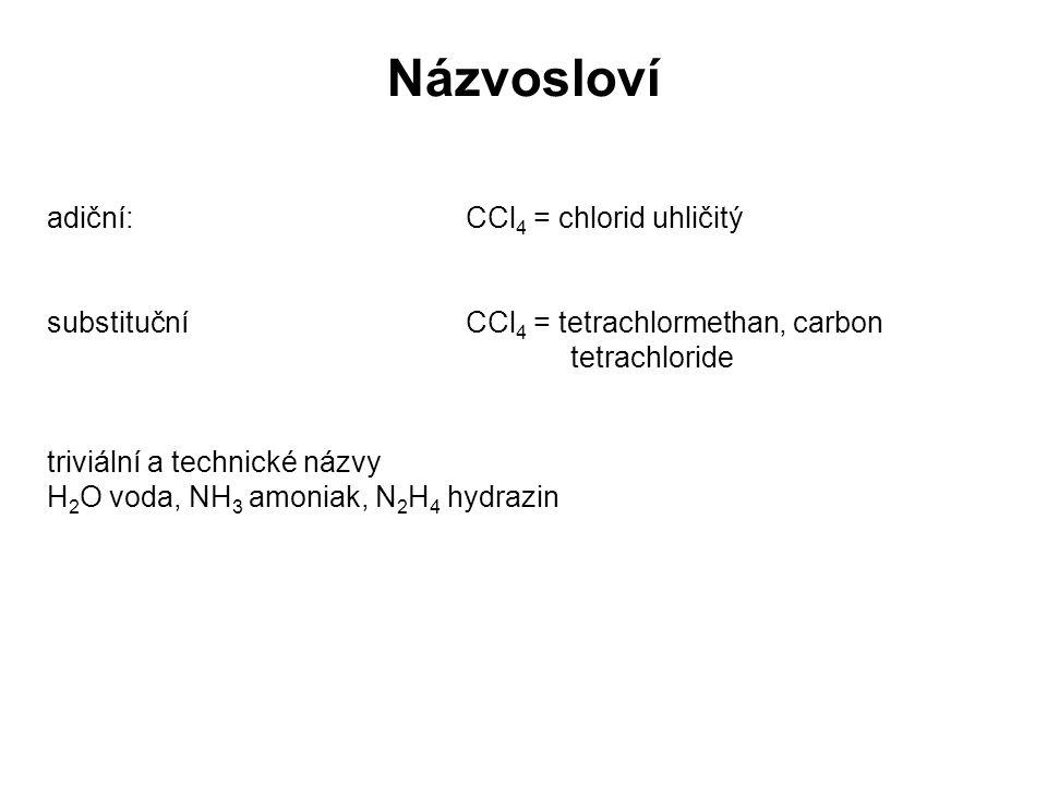Názvosloví adiční: CCl 4 = chlorid uhličitý substitučníCCl 4 = tetrachlormethan, carbon tetrachloride triviální a technické názvy H 2 O voda, NH 3 amo