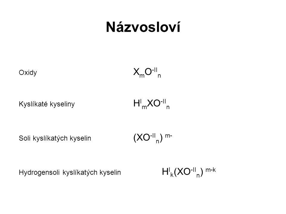 Oxidy X m O -II n Kyslíkaté kyseliny H I m XO -II n Soli kyslíkatých kyselin (XO -II n ) m- Hydrogensoli kyslíkatých kyselin H I k (XO -II n ) m-k
