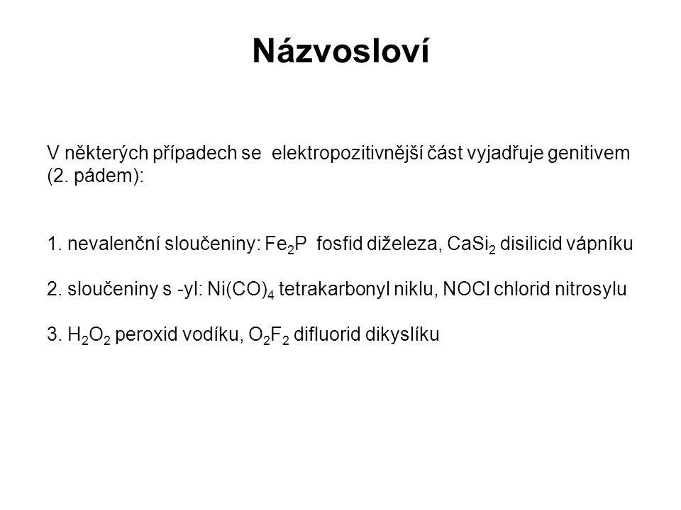 Názvosloví V některých případech se elektropozitivnější část vyjadřuje genitivem (2. pádem): 1. nevalenční sloučeniny: Fe 2 P fosfid diželeza, CaSi 2