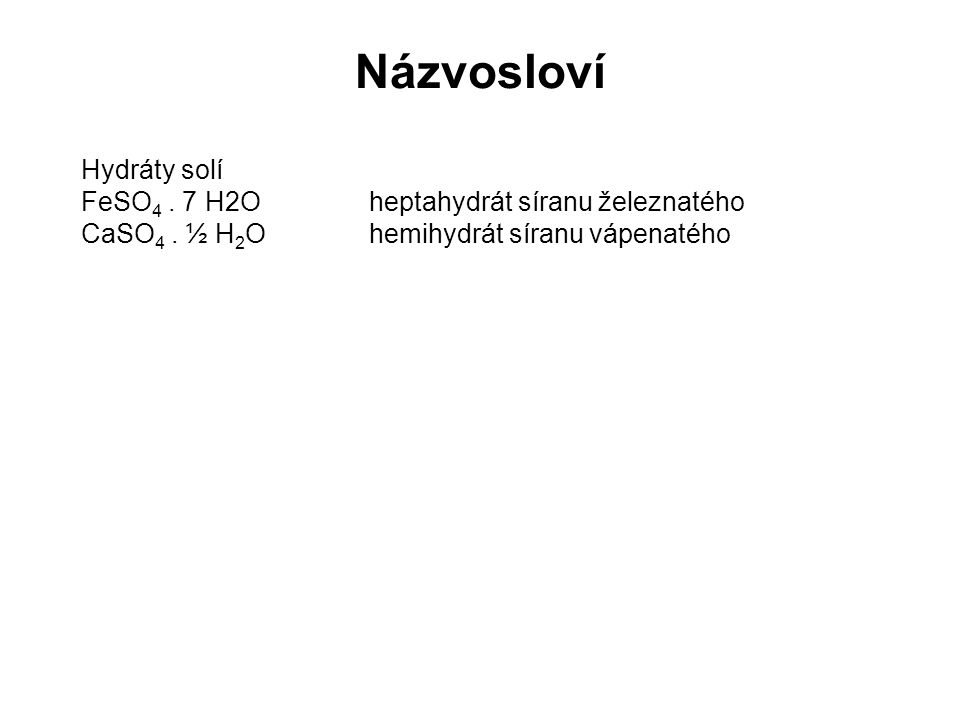 Hydráty solí FeSO 4. 7 H2O heptahydrát síranu železnatého CaSO 4. ½ H 2 Ohemihydrát síranu vápenatého Názvosloví