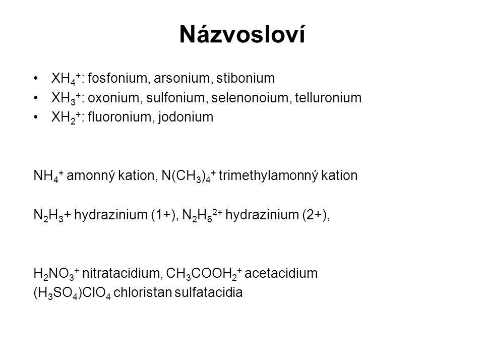 XH 4 + : fosfonium, arsonium, stibonium XH 3 + : oxonium, sulfonium, selenonoium, telluronium XH 2 + : fluoronium, jodonium NH 4 + amonný kation, N(CH