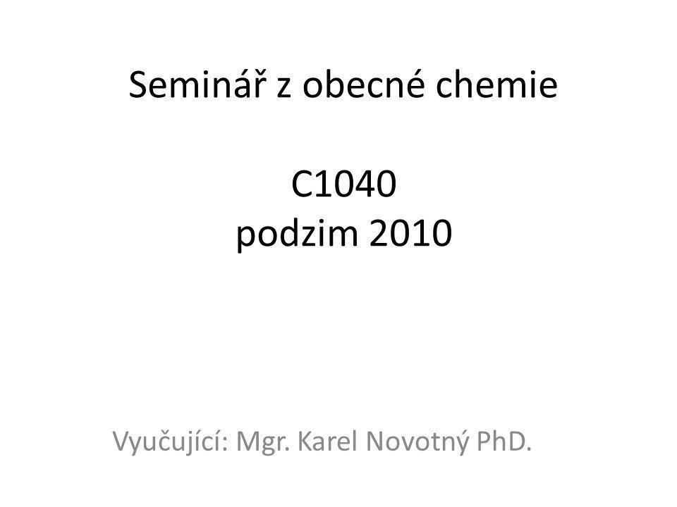 Seminář z obecné chemie C1040 podzim 2010 Vyučující: Mgr. Karel Novotný PhD.