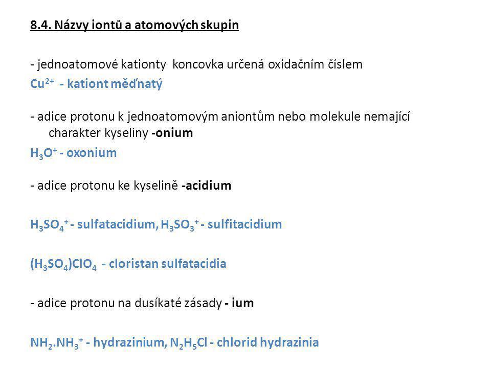 8.4. Názvy iontů a atomových skupin - jednoatomové kationty koncovka určená oxidačním číslem Cu 2+ - kationt měďnatý - adice protonu k jednoatomovým a