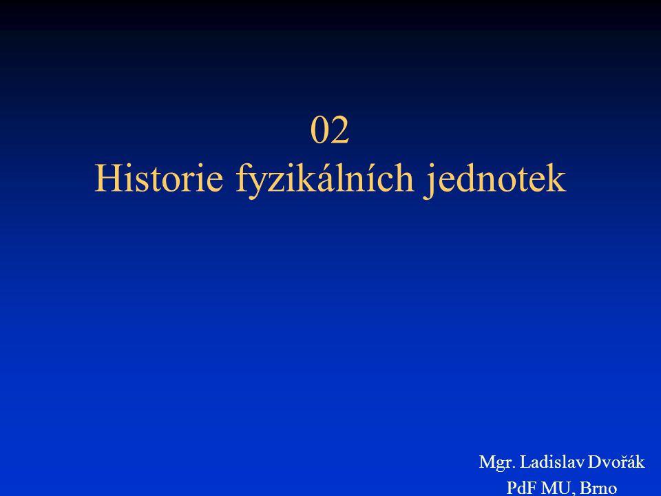 02 Historie fyzikálních jednotek Mgr. Ladislav Dvořák PdF MU, Brno