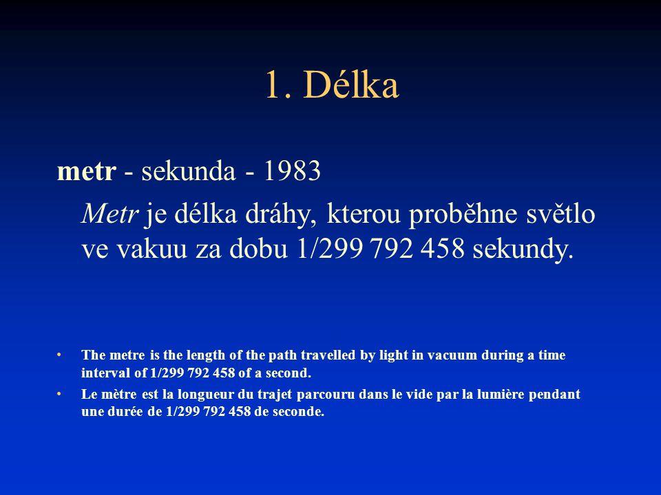 1. Délka metr - sekunda - 1983 Metr je délka dráhy, kterou proběhne světlo ve vakuu za dobu 1/299 792 458 sekundy. The metre is the length of the path