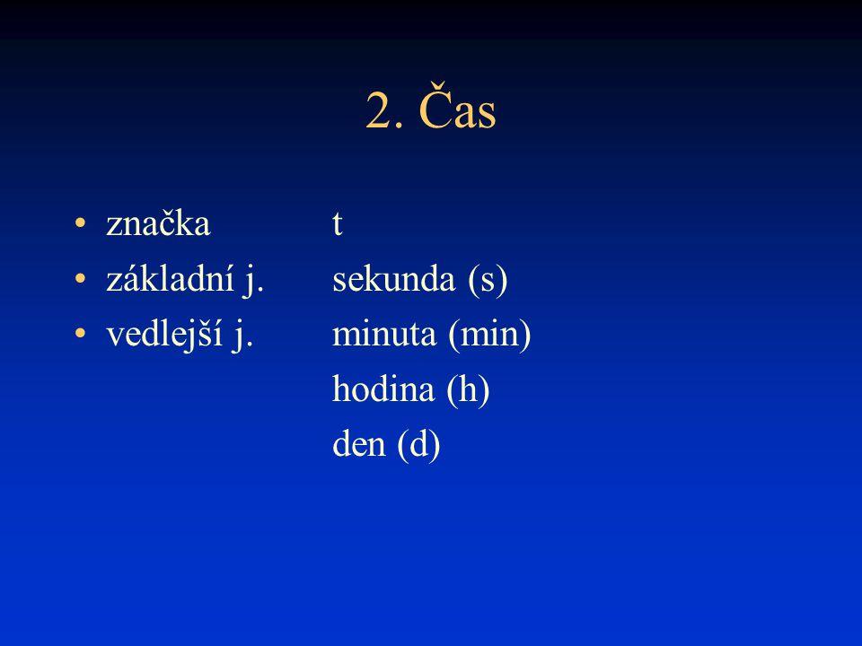 2. Čas značka t základní j.sekunda (s) vedlejší j.minuta (min) hodina (h) den (d)