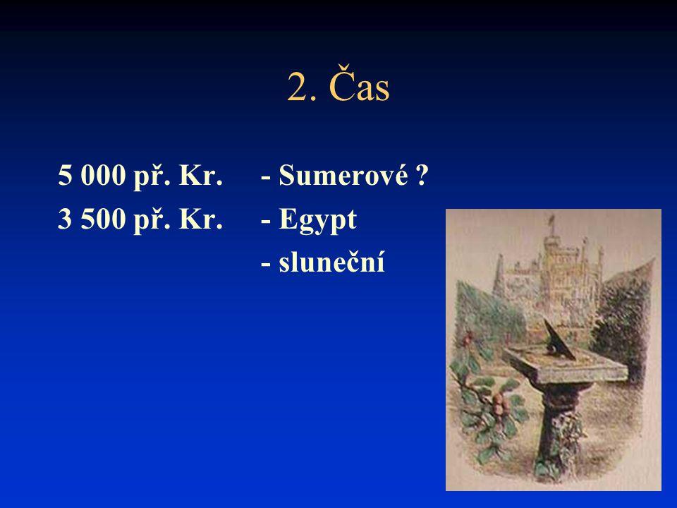 2. Čas 5 000 př. Kr. - Sumerové ? 3 500 př. Kr. - Egypt - sluneční
