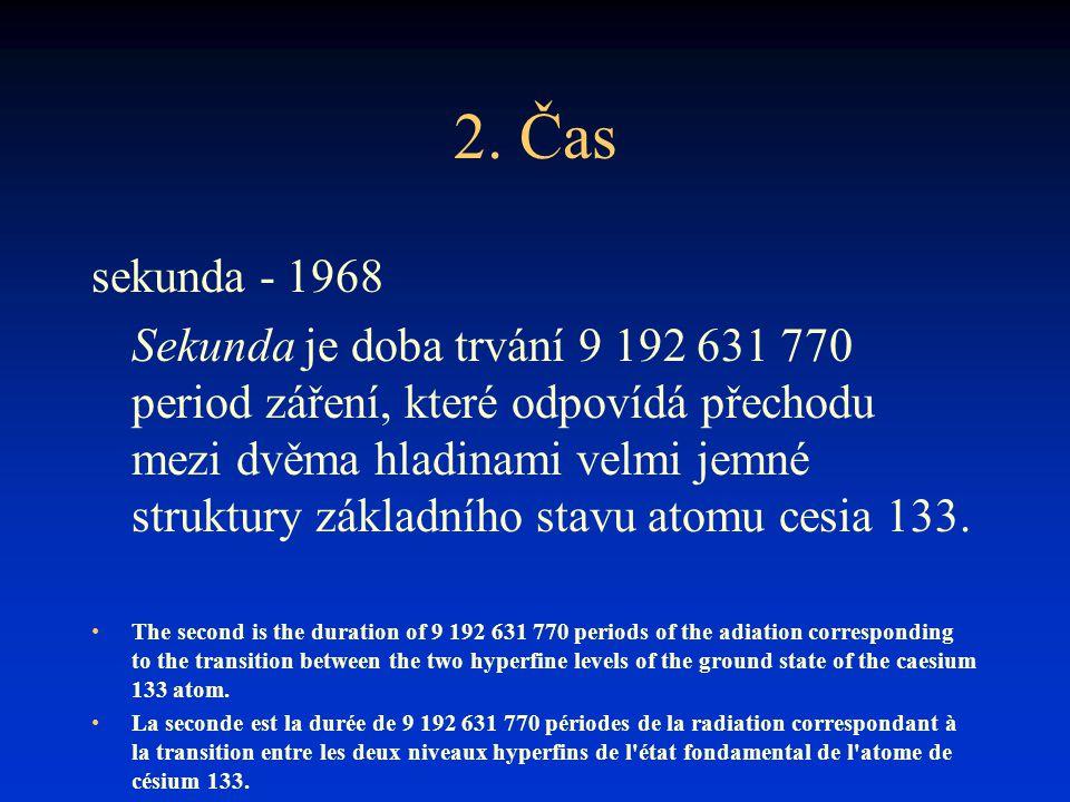 2. Čas sekunda - 1968 Sekunda je doba trvání 9 192 631 770 period záření, které odpovídá přechodu mezi dvěma hladinami velmi jemné struktury základníh