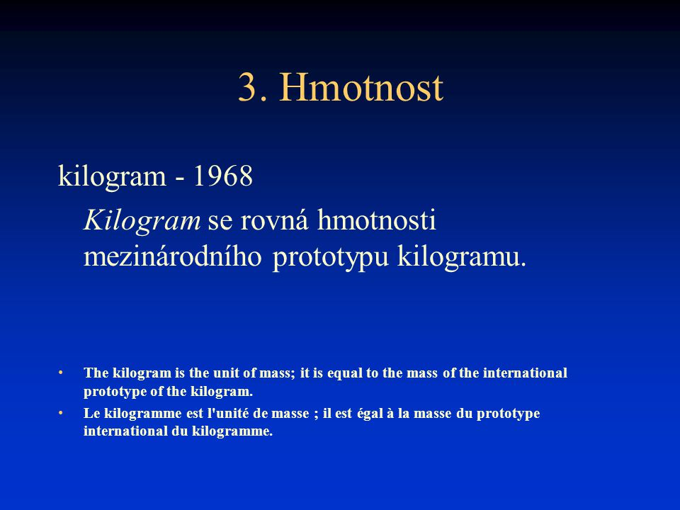 3. Hmotnost kilogram - 1968 Kilogram se rovná hmotnosti mezinárodního prototypu kilogramu. The kilogram is the unit of mass; it is equal to the mass o