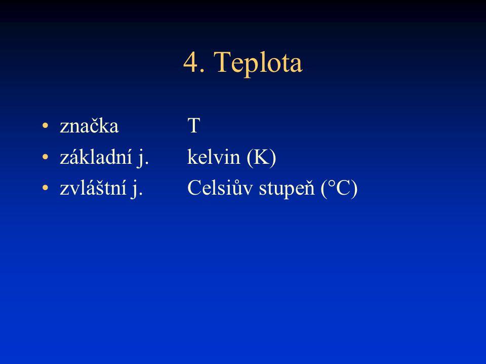 4. Teplota značka T základní j.kelvin (K) zvláštní j.Celsiův stupeň (°C)
