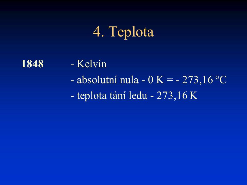 4. Teplota 1848 - Kelvín - absolutní nula - 0 K = - 273,16 °C - teplota tání ledu - 273,16 K